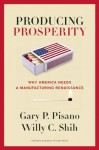 Producing Prosperity: Why America Needs a Manufacturing Renaissance - Gary P. Pisano, Willy C. Shih