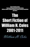 The Short Fiction of William H. Coles 2001 - 2011 - William H. Coles