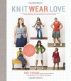 Knit Wear Love: Foolproof Instructions for Knitting Your Best-Fitting Sweaters Ever in the Styles You Love to Wear - Amy Herzog