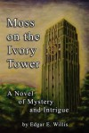 Moss on the Ivory Tower: A Novel of Mystery and Intrigue - Edgar E. Willis