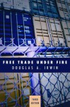 Free Trade Under Fire: Third Edition - Douglas A. Irwin