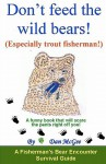 Don't Feed the Wild Bears! (Especially Trout Fisherman!): A Funny Book That Will Scare the Pants Right Off of You! - Dan McGee