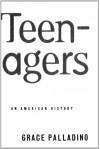 Teenagers: An American History - Grace Palladino, Grace Palladino