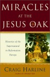 Miracles at the Jesus Oak: Histories of the Supernatural in Reformation Europe - Craig Harline