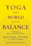 Yoga for a World Out of Balance: Teachings on Ethics and Social Action - Michael Stone