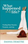 What Happened to My Life?: Finding New Passion, Purpose, and Joy - Danna Demetre