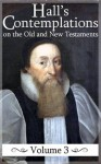 Contemplations on the Historical Passages of the Old and New Testaments (Volume 3) (Hall's Contemplations) - Joseph Hall, Mark Riedel