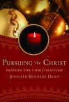 Pursuing the Christ: Prayers for Christmastime - Jennifer Kennedy Dean