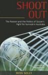 Shoot Out: The Passion and the Politics of Soccer's Fight for Survival in Australia - Ross Solly