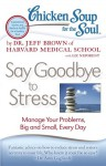 Chicken Soup for the Soul: Say Goodbye to Stress: Manage Your Problems, Big and Small, Every Day - Jeff Brown, Liz Neporent