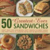 50 Greatest-Ever Sandwiches: Great Ideas for Lunchboxes, Tasty Snacks, Gourmet Wraps and Party Pieces, All Shown Step by Step in 300 Photographs - Carole Handslip