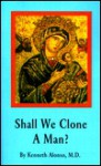 Shall We Clone a Man?: Genetic Engineering and the Issues of Life - Kenneth Alonso