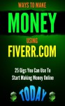 WAYS TO MAKE MONEY USING FIVERR.COM (INCOME): 25 Gigs You Can Use To Start Making Money Online Today (Make Money) (Digital Marketing Books Book 1) - Patrick Kennedy