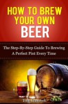 How To Brew Your Own Beer - The Step-By-Step Guide To Brewing A Perfect Pint Every Time - Tom Bancroft