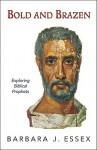 Bold and Brazen: Exploring Biblical Prophets - Barbara J. Essex