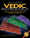 How to Practice Vedic Astrology: A Beginner's Guide to Casting Your Horoscope and Predicting Your Future - Andrew Bloomfield