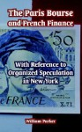The Paris Bourse and French Finance: With Reference to Organized Speculation in New York - William Parker