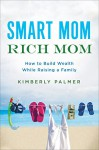 Smart Mom, Rich Mom: How to Build Wealth While Raising a Family - Kimberly Palmer