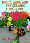 Holly And The Ceramic Pot Dissaster: The Easiest Way To Teach Your Child Always Tell The Truth - Betty Smith