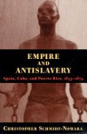 Empire And Antislavery: Spain Cuba And Puerto Rico 1833-1874 - Christopher Schmidt-Nowara