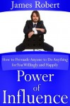 Power of Influence (How to Persuade Anyone to Do Anything for You Willingly and Happily) - James Robert