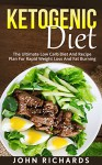 Ketogenic: Ketogenic Diet: The Ultimate Low Carb Diet And Recipe Plan For Rapid Weight Loss And Fat Burning (7 Day Keto Meal Plan, Over 20 Delicious Recipes) - John Richards