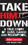 Take Him Down: A True Story of Guns, Gangs and Redemption - Angela Little, John Lawson