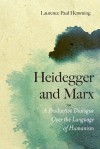 Heidegger and Marx: A Productive Dialogue over the Language of Humanism - Laurence Paul Hemming