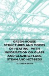Green-House Structures, and Modes of Heating - With Information on Glass and Glazing, Flues, Steam and Hot-Beds - Peter Henderson