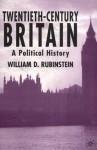 Twentieth-Century Britain: A Political History - William D. Rubinstein