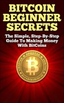 BitCoin Beginner Secrets: The Simple Step-by-step Guide to Making Money with BitCoins - Stephen James