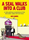 A Seal Walks Into a Club: A Side-splitting Compilation of the Best Jokes, Gags and One Liners - Nick Harris