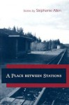 A Place between Stations: Stories - Stephanie Allen