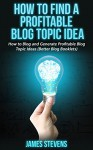 How to Find a Profitable Blog Topic Idea: How to Blog and Generate Profitable Blog Topic Ideas (Better Blog Booklets) - James Stevens