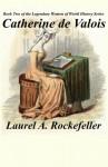 Catherine de Valois (The Legendary Women of World History) (Volume 2) - Laurel A. Rockefeller
