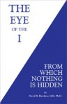The Eye of the I: From Which Nothing is Hidden - David R. Hawkins