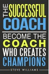The Successful Coach: Become the Coach Who Creates Champions (Leadership, Training, Coaching) - Steve Williams