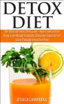Detox Diet: The Ultimate Detox Diet Guide - How To Detox Your Body, Lose Weight Naturally, Eliminate Toxins & Feel Great Through Detox Diet Plan (Detox ... Irrigation, Detox Drinks, Cleansing Diet) - Jessica Cambridge, Cleansing, Colonic Irrigation, Liver, Colon