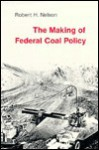 The Making of Federal Coal Policy - Robert H. Nelson