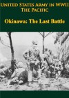 United States Army in WWII - The Pacific - Okinawa: The Last Battle [Illustrated Edition] - Roy E. Appleman, James M. Burns, Russell A. Gugeler, John Stevens