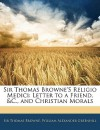 Sir Thomas Browne's Religio Medici: Letter to a Friend, &C., and Christian Morals - Thomas Browne, William Alexander Greenhill