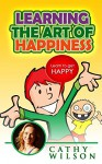 Learn the Art of Happiness: Learn to Get Happy - Cathy Wilson