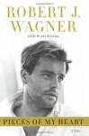 Pieces of My Heart: A Life - Robert J. Wagner, Scott Eyman