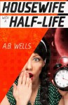 Housewife with a Half-Life - A.B. Wells