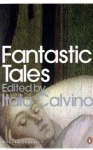 Fantastic Tales: Visionary and Everyday - Italo Calvino, Charles Dickens, Guy de Maupassant, H.G. Wells, Walter Scott, Ivan Turgenev, E.T.A. Hoffmann, Nathaniel Hawthorne, Honoré de Balzac, Gérard de Nerval, Nikolai Gogol, Ambrose Bierce, Joseph Sheridan Le Fanu, Théophile Gautier, Nikolai Leskov, Vernon Lee, Ja