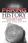 Faking History: Essays on Aliens, Atlantis, Monsters, and More - Jason Colavito