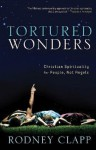 Tortured Wonders: Christian Spirituality for People, Not Angels - Rodney Clapp