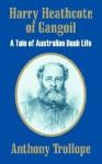 Harry Heathcote of Gangoil: A Tale of Australian Bush Life - Anthony Trollope