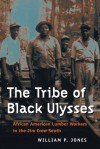 The Tribe of Black Ulysses: African American Lumber Workers in the Jim Crow South - William P. Jones
