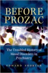 Before Prozac: The Troubled History of Mood Disorders in Psychiatry - Edward Shorter